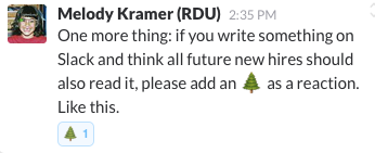 "A Slack message saying ""One more thing: if you write something on Slack and think all future new hires should also read it, please add an 🌲 as a reaction. Like this."" With the same emoji and number one beside it, as a 'reaction' to this message."